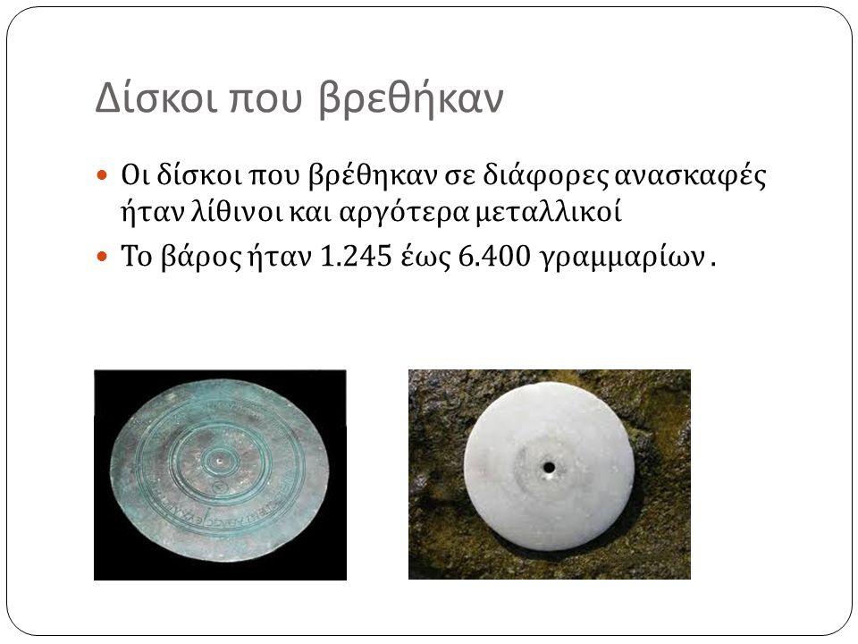 Δίσκοι που βρεθήκαν  Οι δίσκοι που βρέθηκαν σε διάφορες ανασκαφές ήταν λίθινοι και αργότερα μεταλλικοί  Το βάρος ήταν 1.245 έως 6.400 γραμμαρίων.