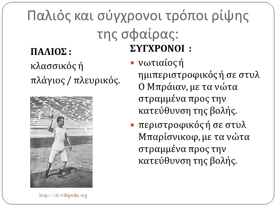 Παλιός και σύγχρονοι τρόποι ρίψης της σφαίρας : ΠΑΛΙΟΣ : κλασσικός ή πλάγιος / πλευρικός. ΣΥΓΧΡΟΝΟΙ :  νωτιαίος ή ημιπεριστροφικός ή σε στυλ Ο Μπράια
