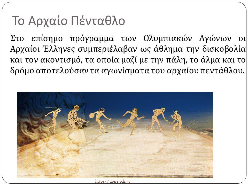 Το Αρχαίο Πένταθλο Στο επίσημο πρόγραμμα των Ολυμπιακών Αγώνων οι Αρχαίοι Έλληνες συμπεριέλαβαν ως άθλημα την δισκοβολία και τον ακοντισμό, τα οποία μ