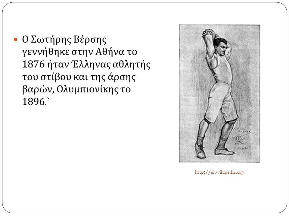  Ο Σωτήρης Βέρσης γεννήθηκε στην Αθήνα το 1876 ήταν Έλληνας αθλητής του στίβου και της άρσης βαρών, Ολυμπιονίκης το 1896.` http://el.wikipedia.org
