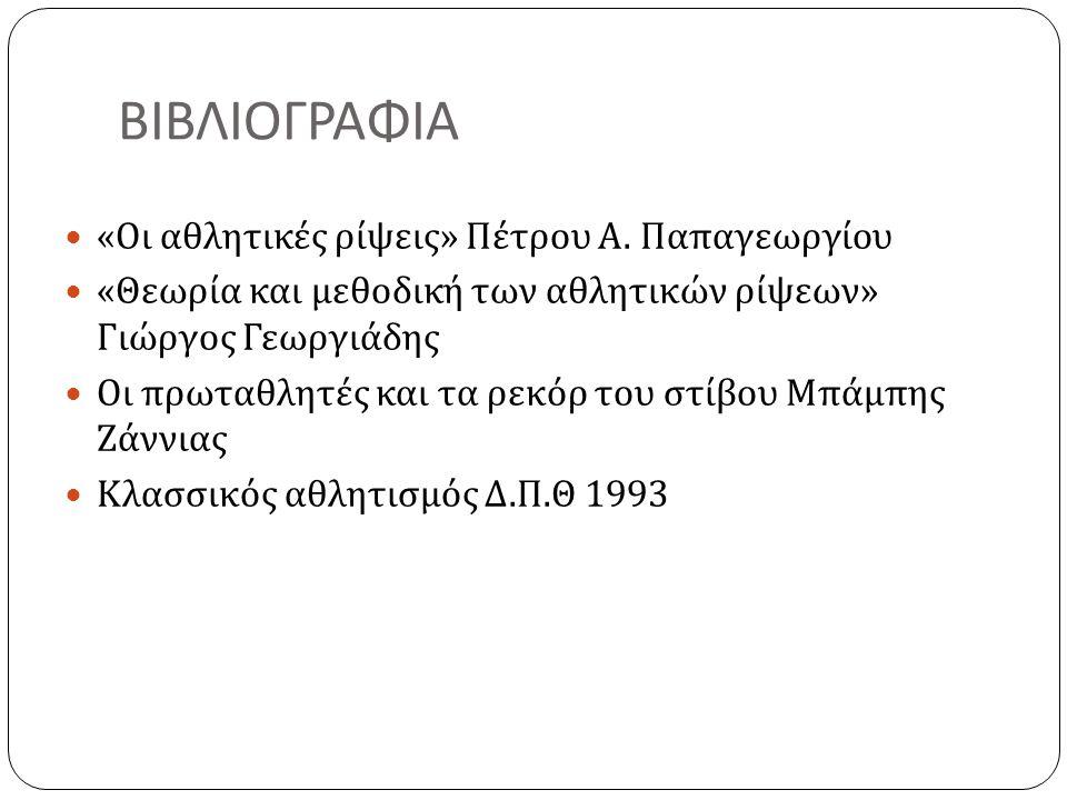 ΒΙΒΛΙΟΓΡΑΦΙΑ  « Οι αθλητικές ρίψεις » Πέτρου Α. Παπαγεωργίου  « Θεωρία και μεθοδική των αθλητικών ρίψεων » Γιώργος Γεωργιάδης  Οι πρωταθλητές και τ