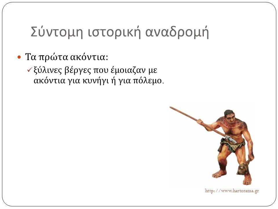 Σύντομη ιστορική αναδρομή  Τα πρώτα ακόντια :  ξύλινες βέργες που έμοιαζαν με ακόντια για κυνήγι ή για πόλεμο. http://www.hartorama.gr