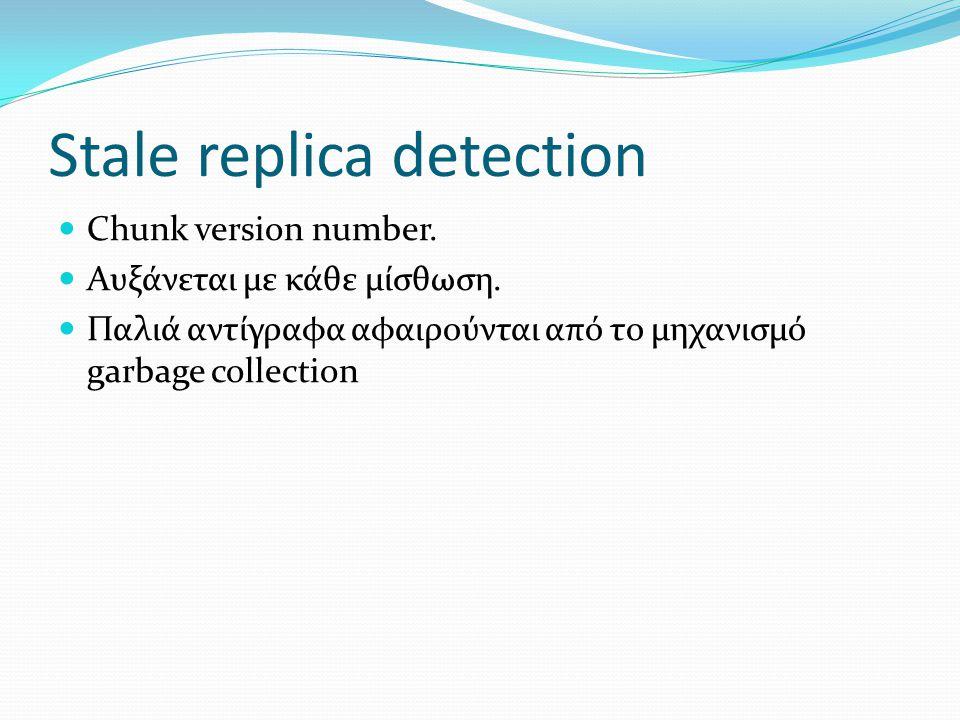 Stale replica detection  Chunk version number.  Αυξάνεται µε κάθε µίσθωση.  Παλιά αντίγραφα αφαιρούνται από το µηχανισµό garbage collection