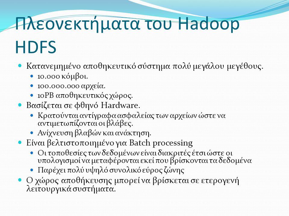 Πλεονεκτήματα του Hadoop HDFS  Κατανεμημένο αποθηκευτικό σύστημα πολύ μεγάλου μεγέθους.  10.000 κόμβοι.  100.000.000 αρχεία.  10PB αποθηκευτικός χ