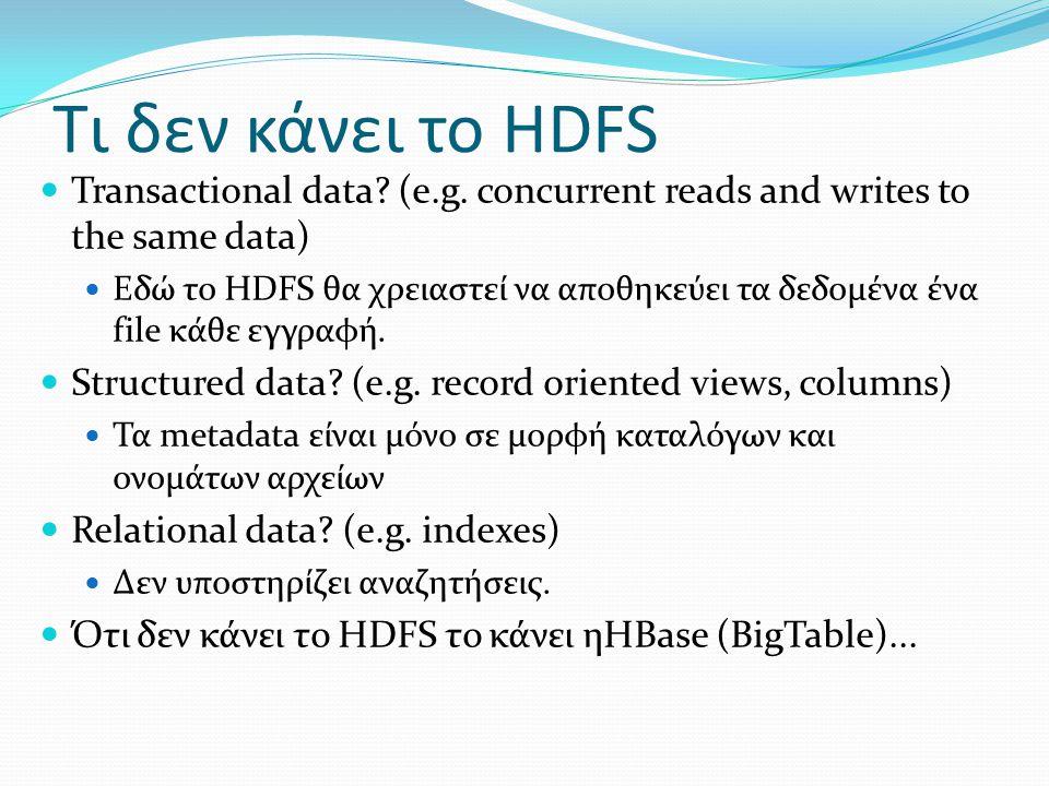 Τι δεν κάνει το HDFS  Transactional data? (e.g. concurrent reads and writes to the same data)  Εδώ το HDFS θα χρειαστεί να αποθηκεύει τα δεδομένα έν