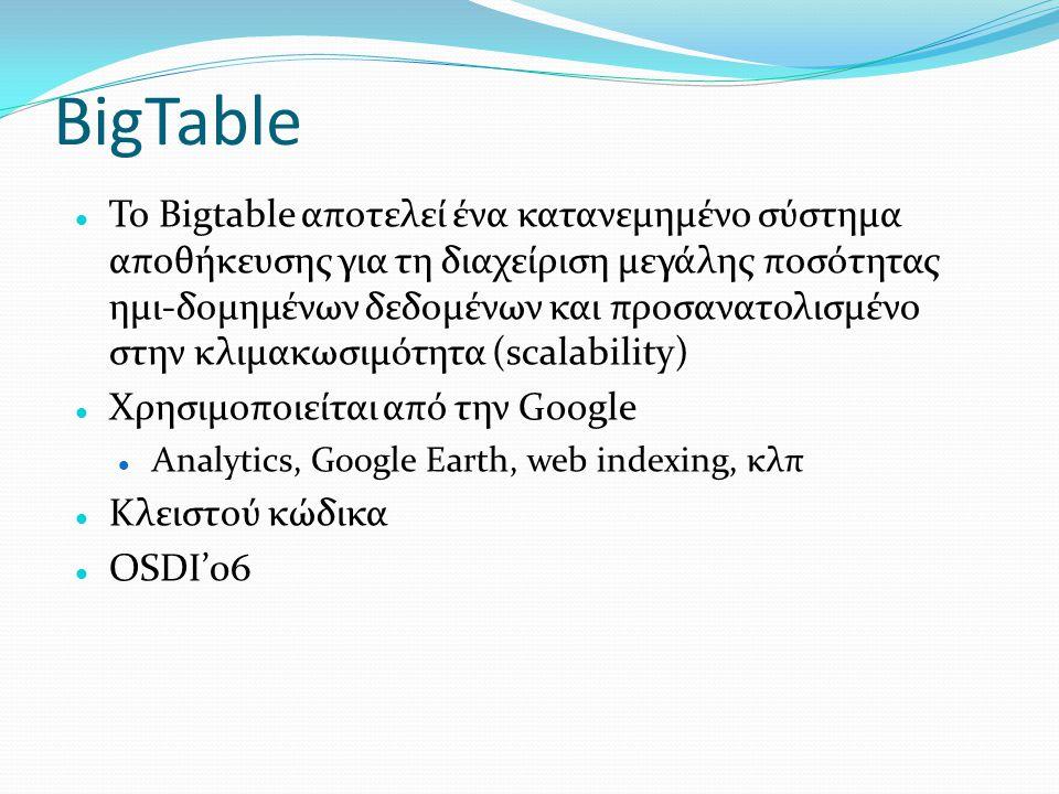 BigTable  Το Bigtable αποτελεί ένα κατανεμημένο σύστημα αποθήκευσης για τη διαχείριση μεγάλης ποσότητας ημι-δομημένων δεδομένων και προσανατολισμένο