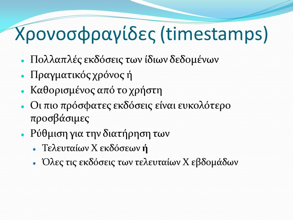 Χρονοσφραγίδες (timestamps)  Πολλαπλές εκδόσεις των ίδιων δεδομένων  Πραγματικός χρόνος ή  Καθορισμένος από το χρήστη  Οι πιο πρόσφατες εκδόσεις ε