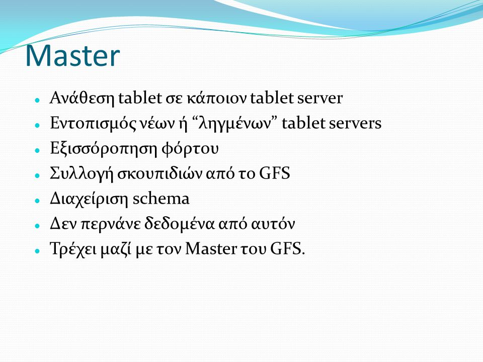 "Master  Ανάθεση tablet σε κάποιον tablet server  Εντοπισμός νέων ή ""ληγμένων"" tablet servers  Εξισσόροπηση φόρτου  Συλλογή σκουπιδιών από το GFS "