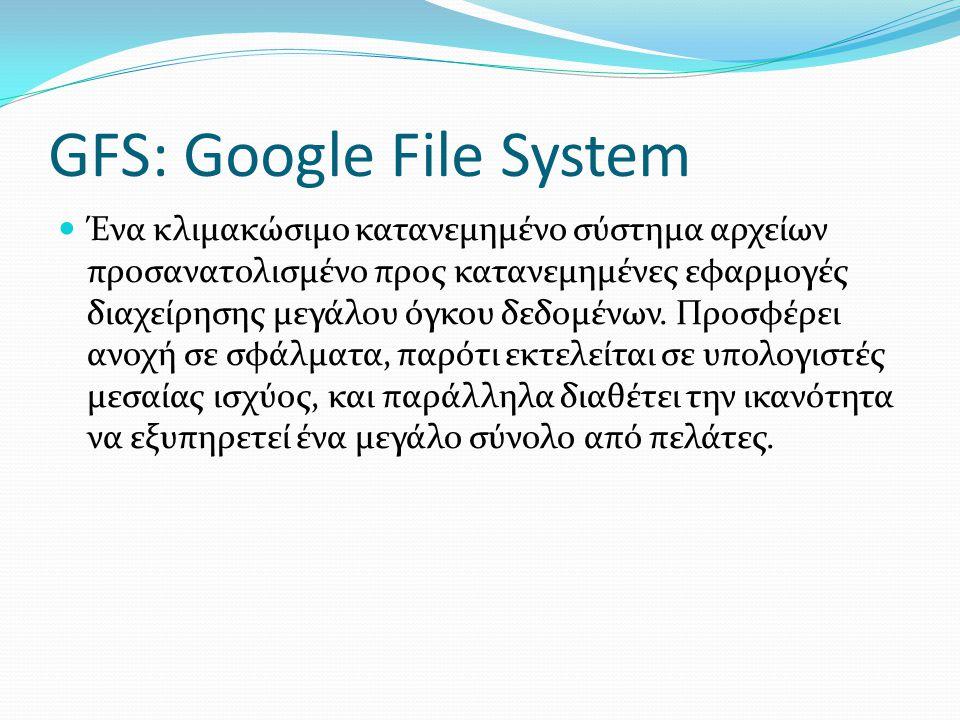 GFS: Google File System  Ένα κλιμακώσιμο κατανεμημένο σύστημα αρχείων προσανατολισμένο προς κατανεμημένες εφαρμογές διαχείρησης μεγάλου όγκου δεδομέν