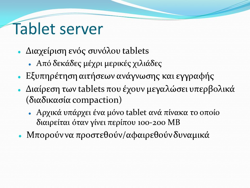 Tablet server  Διαχείριση ενός συνόλου tablets  Από δεκάδες μέχρι μερικές χιλιάδες  Εξυπηρέτηση αιτήσεων ανάγνωσης και εγγραφής  Διαίρεση των tabl