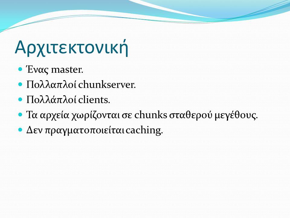 Αρχιτεκτονική  Ένας master.  Πολλαπλοί chunkserver.  Πολλάπλοί clients.  Τα αρχεία χωρίζονται σε chunks σταθερού µεγέθους.  Δεν πραγματοποιείται