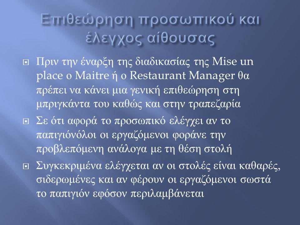  Πριν την έναρξη της διαδικασίας της Mise un place ο Maitre ή ο Restaurant Manager θα πρέπει να κάνει μια γενική επιθεώρηση στη μπριγκάντα του καθώς