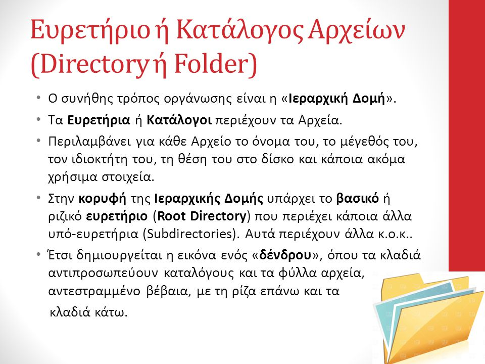 Ευρετήριο ή Κατάλογος Αρχείων (Directory ή Folder) • Ο συνήθης τρόπος οργάνωσης είναι η «Ιεραρχική Δομή». • Τα Ευρετήρια ή Κατάλογοι περιέχουν τα Αρχε