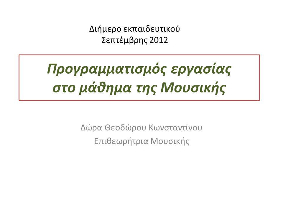 Προγραμματισμός εργασίας στο μάθημα της Μουσικής Δώρα Θεοδώρου Κωνσταντίνου Επιθεωρήτρια Μουσικής Διήμερο εκπαιδευτικού Σεπτέμβρης 2012