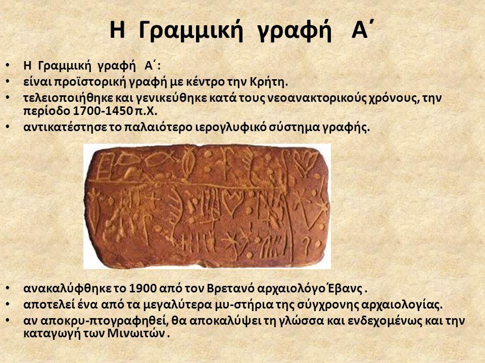 Η Γραμμική γραφή Α΄ • Η Γραμμική γραφή Α΄: • είναι προϊστορική γραφή με κέντρο την Κρήτη. • τελειοποιήθηκε και γενικεύθηκε κατά τους νεοανακτορικούς χ