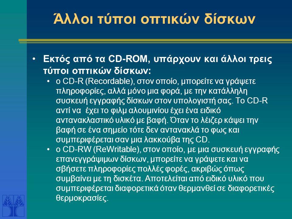 Άλλοι τύποι οπτικών δίσκων •Εκτός από τα CD-ROM, υπάρχουν και άλλοι τρεις τύποι οπτικών δίσκων: •ο CD-R (Recordable), στον οποίο, μπορείτε να γράψετε