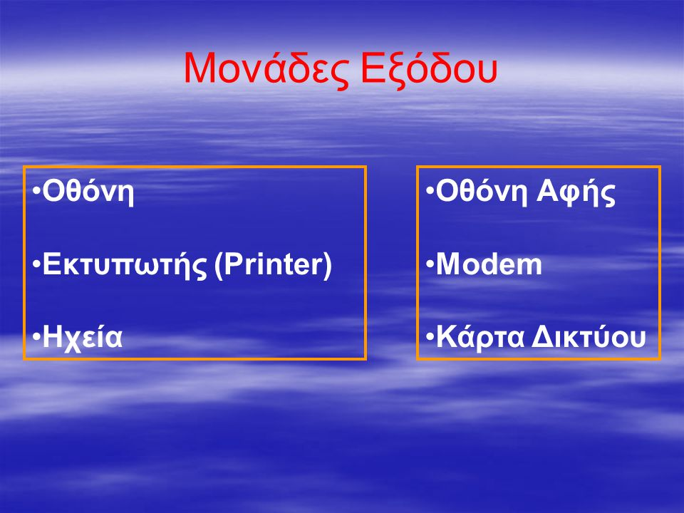 Μονάδες Εξόδου •Οθόνη •Εκτυπωτής (Printer) •Ηχεία •Οθόνη Αφής •Modem •Κάρτα Δικτύου