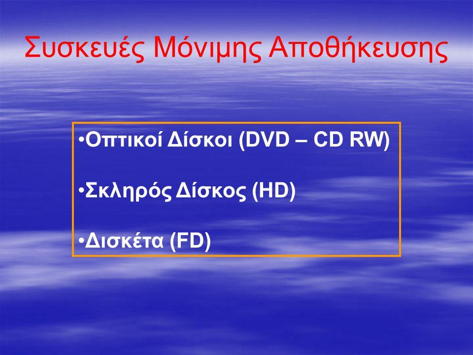 Συσκευές Μόνιμης Αποθήκευσης •Οπτικοί Δίσκοι (DVD – CD RW) •Σκληρός Δίσκος (HD) •Δισκέτα (FD)