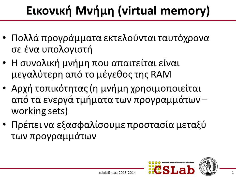 cslab@ntua 2013-2014 Εικονική Μνήμη (virtual memory) • Πολλά προγράμματα εκτελούνται ταυτόχρονα σε ένα υπολογιστή • Η συνολική μνήμη που απαιτείται είναι μεγαλύτερη από το μέγεθος της RAM • Αρχή τοπικότητας (η μνήμη χρησιμοποιείται από τα ενεργά τμήματα των προγραμμάτων – working sets) • Πρέπει να εξασφαλίσουμε προστασία μεταξύ των προγραμμάτων 1