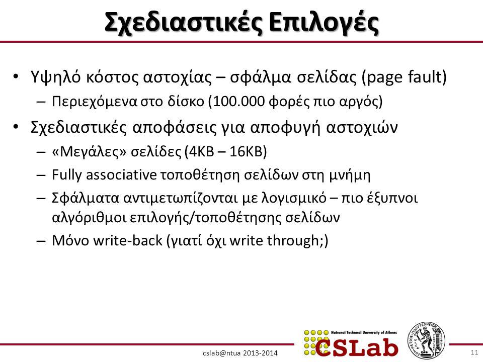 cslab@ntua 2013-2014 Σχεδιαστικές Επιλογές • Υψηλό κόστος αστοχίας – σφάλμα σελίδας (page fault) – Περιεχόμενα στο δίσκο (100.000 φορές πιο αργός) • Σχεδιαστικές αποφάσεις για αποφυγή αστοχιών – «Μεγάλες» σελίδες (4KB – 16KB) – Fully associative τοποθέτηση σελίδων στη μνήμη – Σφάλματα αντιμετωπίζονται με λογισμικό – πιο έξυπνοι αλγόριθμοι επιλογής/τοποθέτησης σελίδων – Μόνο write-back (γιατί όχι write through;) 11