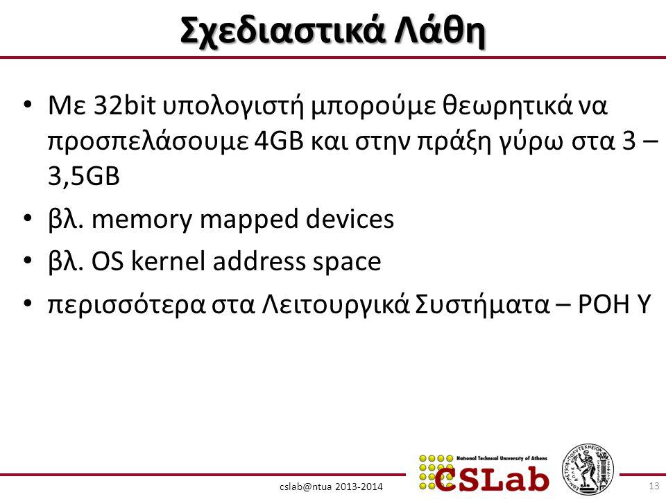 cslab@ntua 2013-2014 Σχεδιαστικά Λάθη • Με 32bit υπολογιστή μπορούμε θεωρητικά να προσπελάσουμε 4GB και στην πράξη γύρω στα 3 – 3,5GB • βλ.