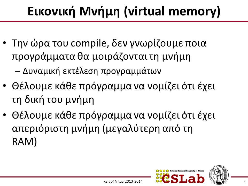 cslab@ntua 2013-2014 Εικονική Μνήμη (virtual memory) • Την ώρα του compile, δεν γνωρίζουμε ποια προγράμματα θα μοιράζονται τη μνήμη – Δυναμική εκτέλεση προγραμμάτων • Θέλουμε κάθε πρόγραμμα να νομίζει ότι έχει τη δική του μνήμη • Θέλουμε κάθε πρόγραμμα να νομίζει ότι έχει απεριόριστη μνήμη (μεγαλύτερη από τη RAM) 2