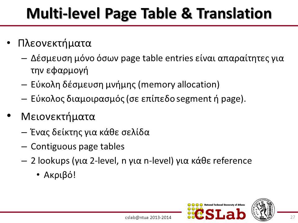 cslab@ntua 2013-2014 Multi-level Page Table & Translation • Πλεονεκτήματα – Δέσμευση μόνο όσων page table entries είναι απαραίτητες για την εφαρμογή – Εύκολη δέσμευση μνήμης (memory allocation) – Εύκολος διαμοιρασμός (σε επίπεδο segment ή page).