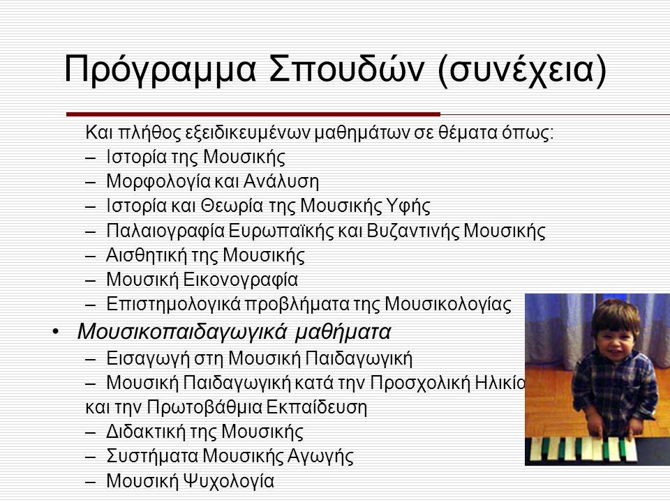 Πρόγραμμα Σπουδών (συνέχεια) •Μαθήματα Μουσικής Πρακτικής –Καλλιέργεια ακοής και Σολφέζ –Διεύθυνση φωνητικών συνόλων –Αρμονία –Στοιχεία Αντίστιξης –Στοιχεία Φούγκας –Συνοδεία στο Πιάνο –Βυζαντινή Μουσική –Χορωδία •Γενικά μαθήματα –Παιδαγωγική, Ξένες γλώσσες, Χρήση Η/Υ
