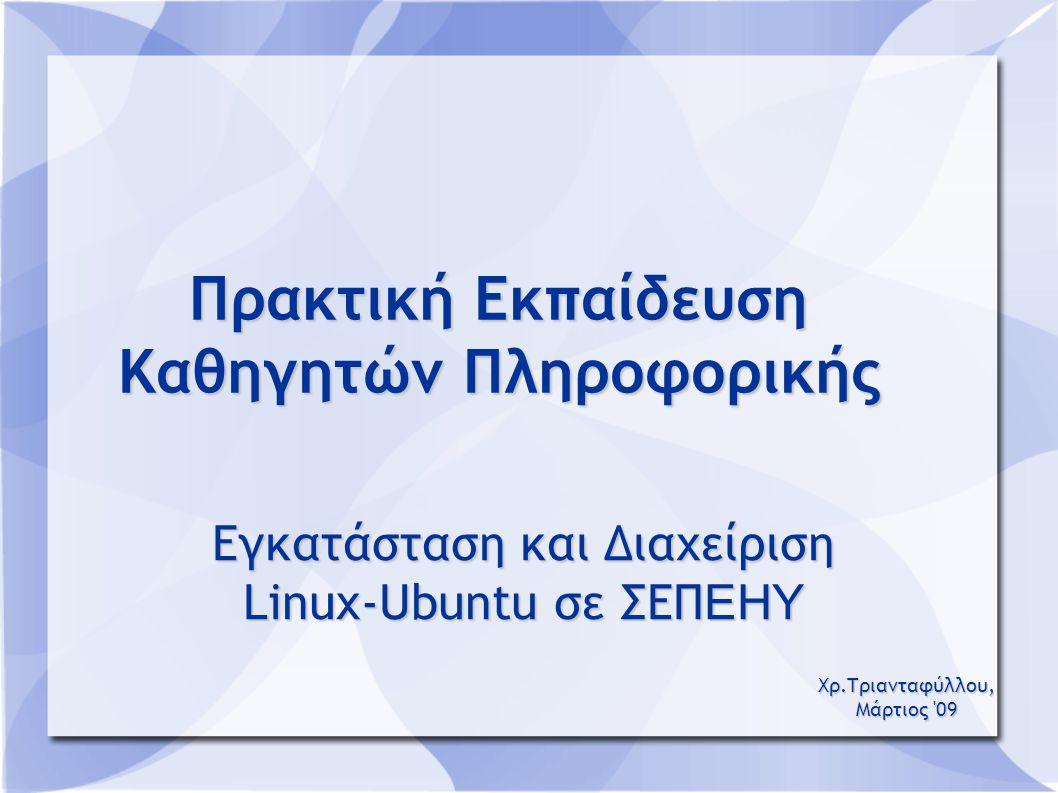 Πρακτική Εκπαίδευση Καθηγητών Πληροφορικής Εγκατάσταση και Διαχείριση Linux-Ubuntu σε ΣΕΠ ΕΗΥ Χρ.Τριανταφύλλου, Μάρτιος 09