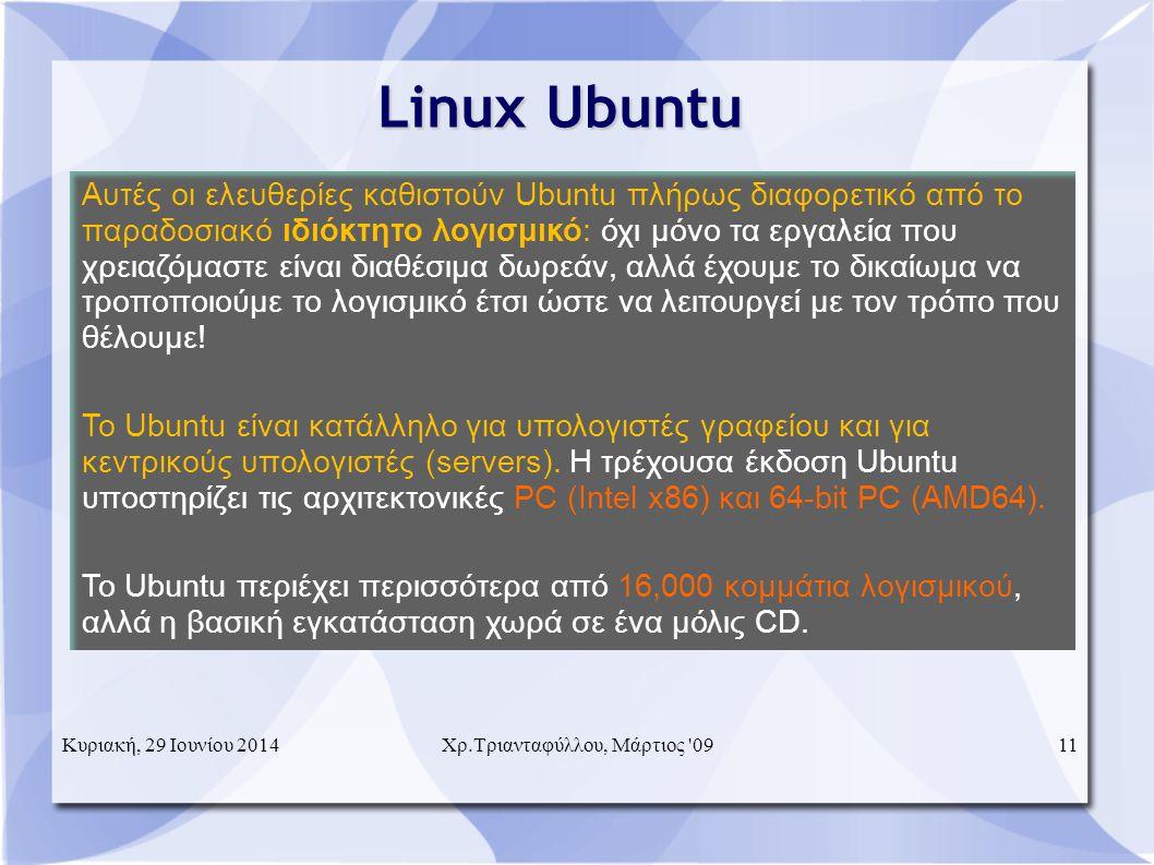 Κυριακή, 29 Ιουνίου 2014Χρ.Τριανταφύλλου, Μάρτιος 0911 Linux Ubuntu  Αυτές οι ελευθερίες καθιστούν Ubuntu πλήρως διαφορετικό από το παραδοσιακό ιδιόκτητο λογισμικό: όχι μόνο τα εργαλεία που χρειαζόμαστε είναι διαθέσιμα δωρεάν, αλλά έχουμε το δικαίωμα να τροποποιούμε το λογισμικό έτσι ώστε να λειτουργεί με τον τρόπο που θέλουμε.