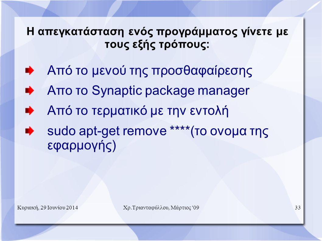Η απεγκατάσταση ενός προγράμματος γίνετε με τους εξής τρόπους: Από το μενού της προσθαφαίρεσης Απο το Synaptic package manager Από το τερματικό με την εντολή sudo apt-get remove ****(το ονομα της εφαρμογής) Κυριακή, 29 Ιουνίου 201433 Χρ.Τριανταφύλλου, Μάρτιος 09