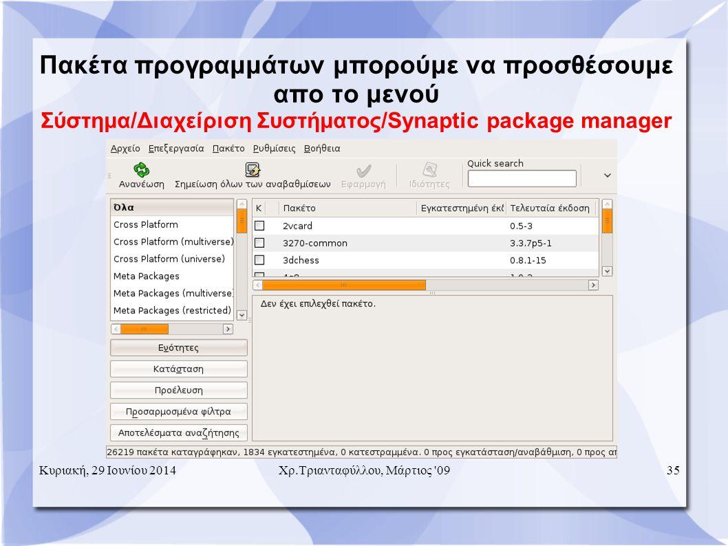 Πακέτα προγραμμάτων μπορούμε να προσθέσουμε απο το μενού Σύστημα/Διαχείριση Συστήματος/Synaptic package manager Κυριακή, 29 Ιουνίου 201435Χρ.Τριανταφύλλου, Μάρτιος 09