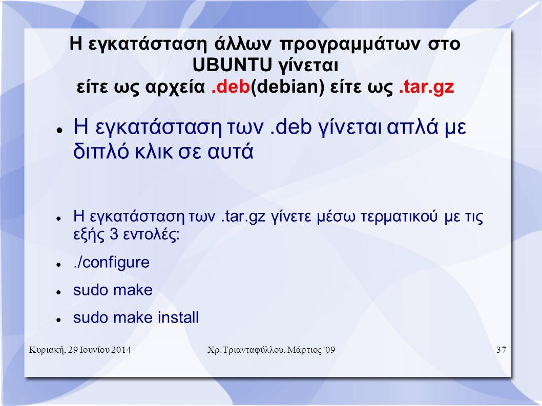 Η εγκατάσταση άλλων προγραμμάτων στο UBUNTU γίνεται είτε ως αρχεία.deb(debian) είτε ως.tar.gz  Η εγκατάσταση των.deb γίνεται απλά με διπλό κλικ σε αυτά  Η εγκατάσταση των.tar.gz γίνετε μέσω τερματικού με τις εξής 3 εντολές: ./configure  sudo make  sudo make install Κυριακή, 29 Ιουνίου 201437Χρ.Τριανταφύλλου, Μάρτιος 09