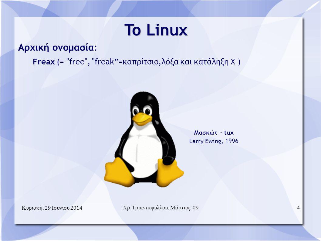 To Linux  Αρχική ονομασία: Freax (= free , freak =καπρίτσιο,λόξα και κατάληξη X )  Μασκώτ – tux Larry Ewing, 1996 Κυριακή, 29 Ιουνίου 2014 4Χρ.Τριανταφύλλου, Μάρτιος 09