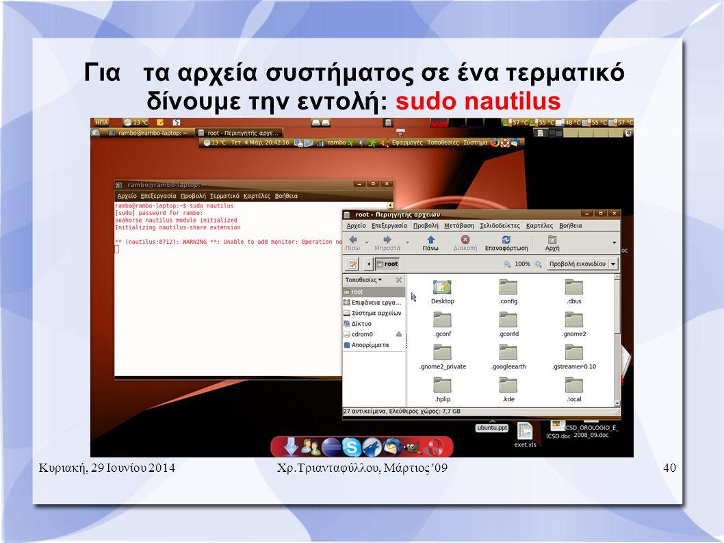 Για τα αρχεία συστήματος σε ένα τερματικό δίνουμε την εντολή: sudo nautilus Κυριακή, 29 Ιουνίου 201440Χρ.Τριανταφύλλου, Μάρτιος 09