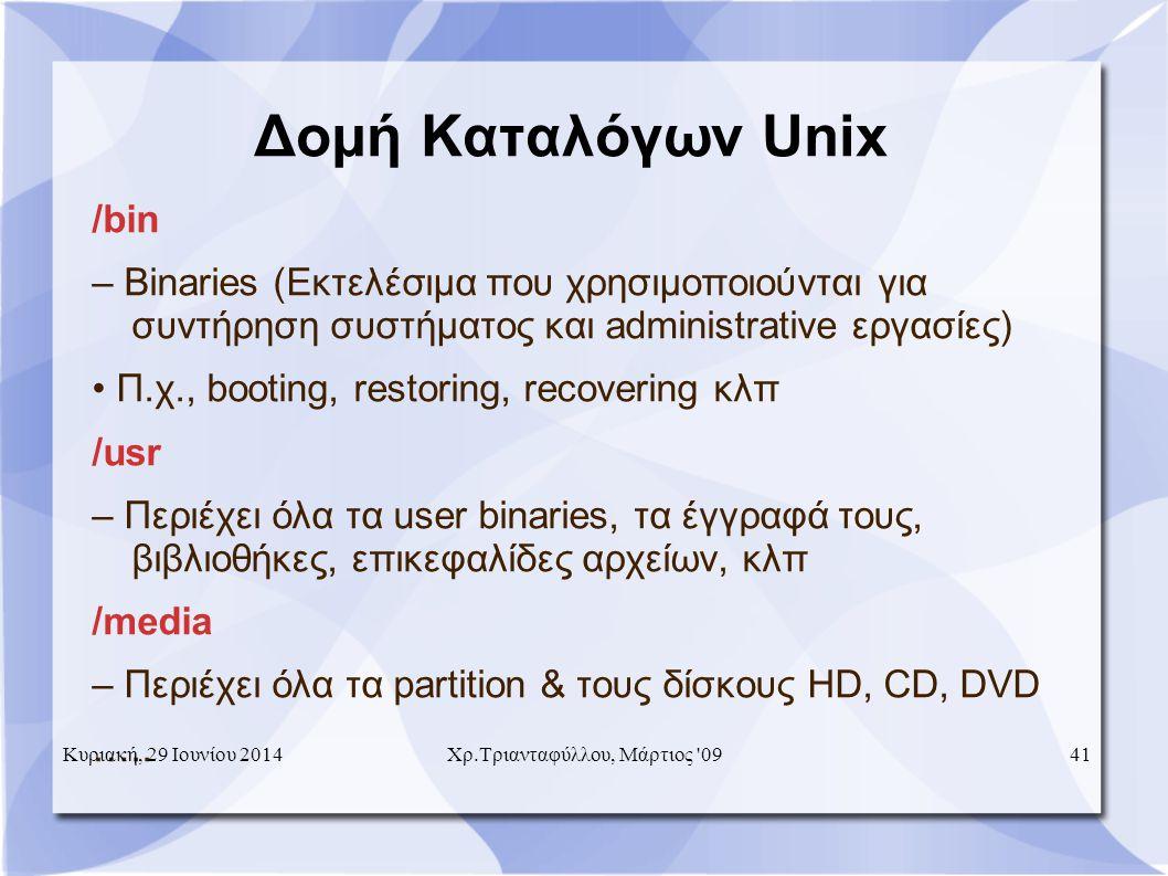 Δομή Καταλόγων Unix /bin – Binaries (Εκτελέσιμα που χρησιμοποιούνται για συντήρηση συστήματος και administrative εργασίες) • Π.χ., booting, restoring, recovering κλπ /usr – Περιέχει όλα τα user binaries, τα έγγραφά τους, βιβλιοθήκες, επικεφαλίδες αρχείων, κλπ /media – Περιέχει όλα τα partition & τους δίσκους HD, CD, DVD …..