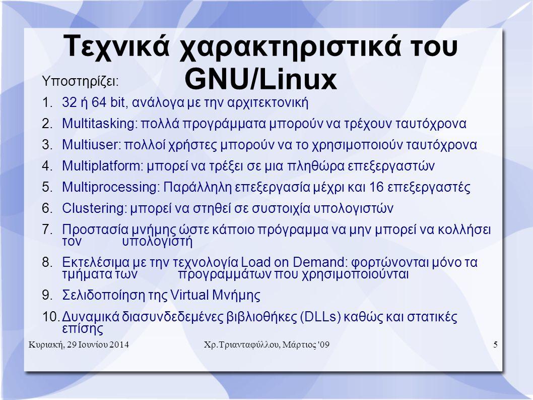 Τεχνικά χαρακτηριστικά του GNU/Linux Υποστηρίζει: 1.32 ή 64 bit, ανάλογα με την αρχιτεκτονική 2.Multitasking: πολλά προγράμματα μπορούν να τρέχουν ταυτόχρονα 3.Multiuser: πολλοί χρήστες μπορούν να το χρησιμοποιούν ταυτόχρονα 4.Multiplatform: μπορεί να τρέξει σε μια πληθώρα επεξεργαστών 5.Multiprocessing: Παράλληλη επεξεργασία μέχρι και 16 επεξεργαστές 6.Clustering: μπορεί να στηθεί σε συστοιχία υπολογιστών 7.Προστασία μνήμης ώστε κάποιο πρόγραμμα να μην μπορεί να κολλήσει τον υπολογιστή 8.Εκτελέσιμα με την τεχνολογία Load on Demand: φορτώνονται μόνο τα τμήματα των προγραμμάτων που χρησιμοποιούνται 9.Σελιδοποίηση της Virtual Μνήμης 10.Δυναμικά διασυνδεδεμένες βιβλιοθήκες (DLLs) καθώς και στατικές επίσης Κυριακή, 29 Ιουνίου 2014 Χρ.Τριανταφύλλου, Μάρτιος 09 5