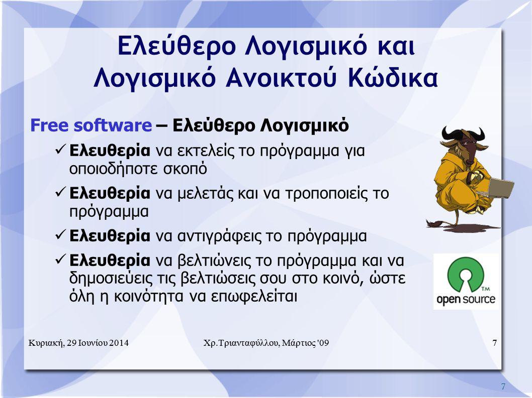7 Ελεύθερο Λογισμικό και Λογισμικό Ανοικτού Κώδικα Free software – Ελεύθερο Λογισμικό  Ελευθερία να εκτελείς το πρόγραμμα για οποιοδήποτε σκοπό  Ελευθερία να μελετάς και να τροποποιείς το πρόγραμμα  Ελευθερία να αντιγράφεις το πρόγραμμα  Ελευθερία να βελτιώνεις το πρόγραμμα και να δημοσιεύεις τις βελτιώσεις σου στο κοινό, ώστε όλη η κοινότητα να επωφελείται Κυριακή, 29 Ιουνίου 20147Χρ.Τριανταφύλλου, Μάρτιος 09Κυριακή, 29 Ιουνίου 20147 Χρ.Τριανταφύλλου, Μάρτιος 09