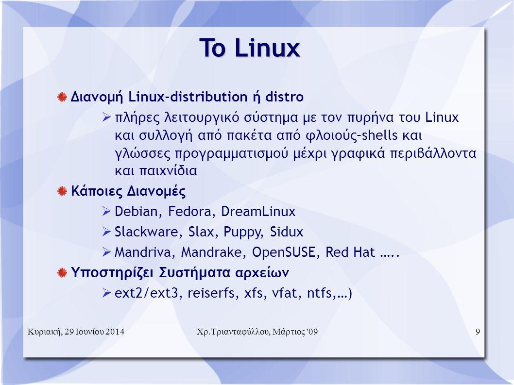 To Linux  Διανομή Linux-distribution ή distro  πλήρες λειτουργικό σύστημα με τον πυρήνα του Linux και συλλογή από πακέτα από φλοιούς–shells και γλώσσες προγραμματισμού μέχρι γραφικά περιβάλλοντα και παιχνίδια Κάποιες Διανομές  Debian, Fedora, DreamLinux  Slackware, Slax, Puppy, Sidux  Mandriva, Mandrake, OpenSUSE, Red Hat …..