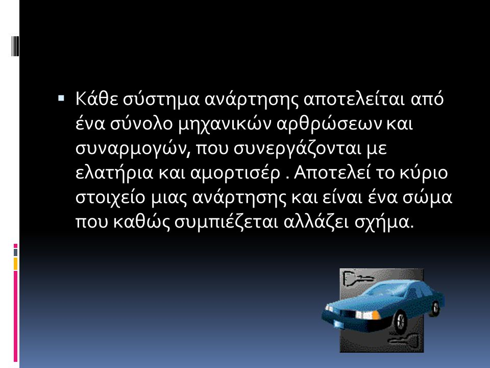 ΑΝΑΡΤΗΣΗ  Η ανάρτηση αποτελεί ένα είδος ελαστικού συνδέσμου που διαχωρίζει  τις αναρτημένες  (όπως είναι το πλαίσιο, η μηχανή, οι επιβάτες, κτλ.)  με τις μη αναρτημένες  (οι τροχοί, οι δίσκοι πέδησης, οι άξονες του διαφορικού, κτλ.)  μάζες ενός οχήματος.
