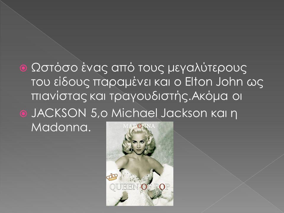  Ωστόσο ένας από τους μεγαλύτερους του είδους παραμένει και ο Elton John ως πιανίστας και τραγουδιστής.Ακόμα οι  JACKSON 5,ο Μichael Jackson και η Madonna.