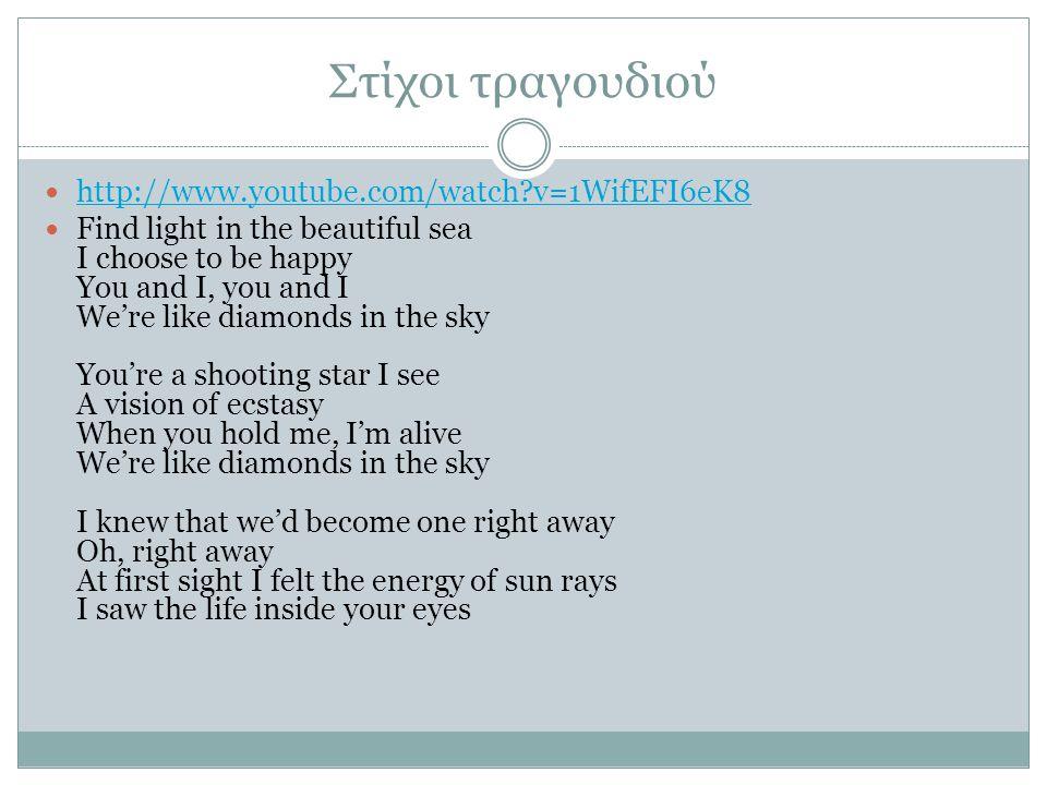Στίχοι τραγουδιού  http://www.youtube.com/watch?v=1WifEFI6eK8 http://www.youtube.com/watch?v=1WifEFI6eK8  Find light in the beautiful sea I choose to be happy You and I, you and I We're like diamonds in the sky You're a shooting star I see A vision of ecstasy When you hold me, I'm alive We're like diamonds in the sky I knew that we'd become one right away Oh, right away At first sight I felt the energy of sun rays I saw the life inside your eyes
