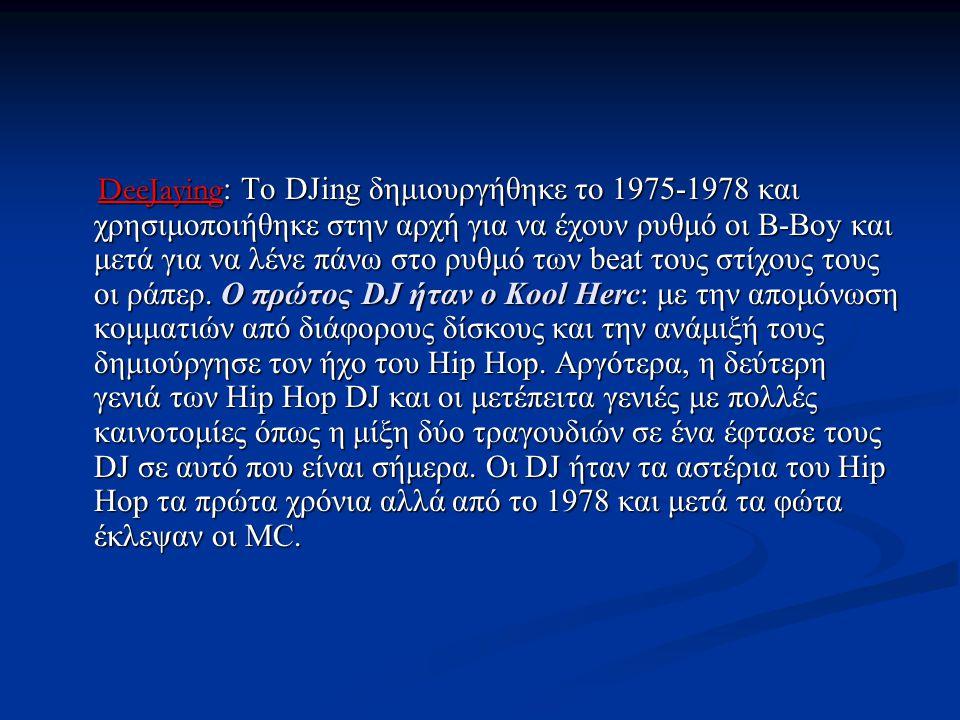 DeeJaying : Το DJing δημιουργήθηκε το 1975-1978 και χρησιμοποιήθηκε στην αρχή για να έχουν ρυθμό οι B-Boy και μετά για να λένε πάνω στο ρυθμό των beat τους στίχους τους οι ράπερ.