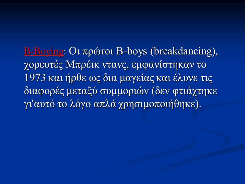 B-Boying: Οι πρώτοι B-boys (breakdancing), χορευτές Μπρέικ ντανς, εμφανίστηκαν το 1973 και ήρθε ως δια μαγείας και έλυνε τις διαφορές μεταξύ συμμοριών (δεν φτιάχτηκε γι αυτό το λόγο απλά χρησιμοποιήθηκε).