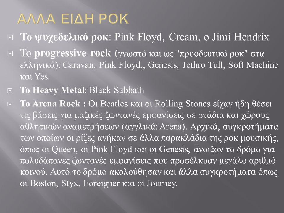  Το ψυχεδελικό ροκ : Pink Floyd, Cream, ο Jimi Hendrix  Το progressive rock ( γνωστό και ως προοδευτικό ροκ στα ελληνικά ): Caravan, Pink Floyd,, Genesis, Jethro Tull, Soft Machine και Yes.