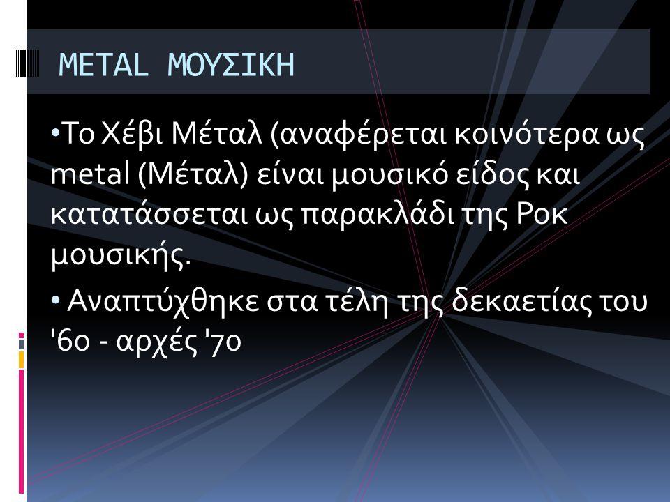 • Το Χέβι Μέταλ (αναφέρεται κοινότερα ως metal (Μέταλ) είναι μουσικό είδος και κατατάσσεται ως παρακλάδι της Ροκ μουσικής.