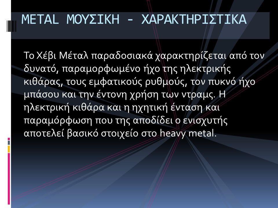 METAL ΜΟΥΣΙΚΗ - ΧΑΡΑΚΤΗΡΙΣΤΙΚΑ Το Χέβι Μέταλ παραδοσιακά χαρακτηρίζεται από τον δυνατό, παραμορφωμένο ήχο της ηλεκτρικής κιθάρας, τους εμφατικούς ρυθμούς, τον πυκνό ήχο μπάσου και την έντονη χρήση των ντραμς.