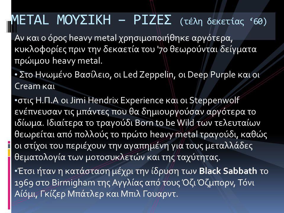 Αν και ο όρος heavy metal χρησιμοποιήθηκε αργότερα, κυκλοφορίες πριν την δεκαετία του 70 θεωρούνται δείγματα πρώιμου heavy metal.