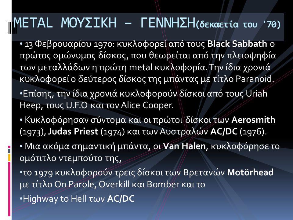 • 13 Φεβρουαρίου 1970: κυκλοφορεί από τους Black Sabbath ο πρώτος ομώνυμος δίσκος, που θεωρείται από την πλειοψηφία των μεταλλάδων η πρώτη metal κυκλοφορία.