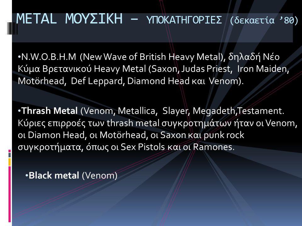 • N.W.O.B.H.M (New Wave of British Heavy Metal), δηλαδή Νέο Κύμα Βρετανικού Heavy Metal (Saxon, Judas Priest, Iron Maiden, Motörhead, Def Leppard, Diamond Head και Venom).